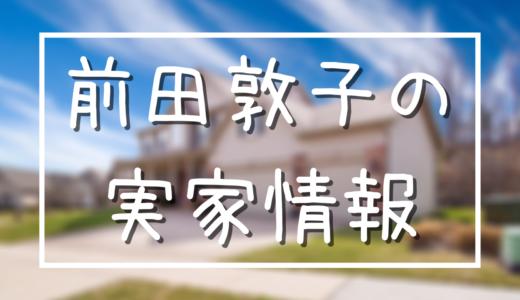 前田敦子の実家は行徳の金持ちマンション!実家依存で離婚危機?